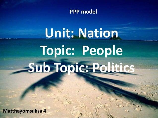 PPP model            Unit: Nation           Topic: People         Sub Topic: PoliticsMatthayomsuksa 4