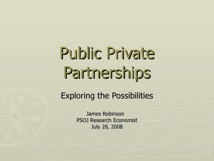 Public Private Partnerships Exploring the Possibilities James Robinson  PSOJ Research Economist July 28, 2008