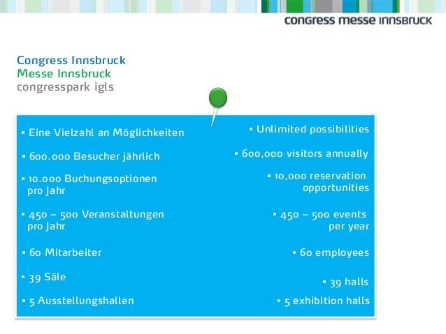 • 10.000 Buchungsoptionen pro Jahr • 600.000 Besucher jährlich • Eine Vielzahl an Möglichkeiten Congress Innsbruck Messe I...