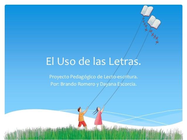 El Uso de las Letras.Proyecto Pedagógico de Lecto-escritura.Por: Brando Romero y Dayana Escorcia.