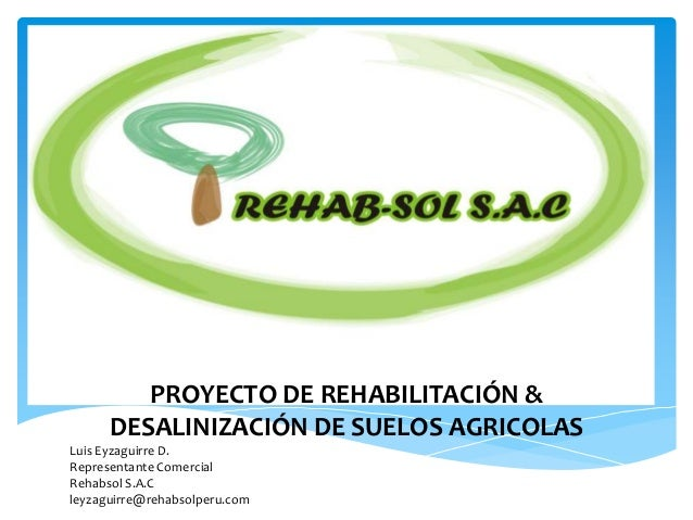 PROYECTO DE REHABILITACIÓN &DESALINIZACIÓN DE SUELOS AGRICOLASLuis Eyzaguirre D.Representante ComercialRehabsol S.A.Cleyza...