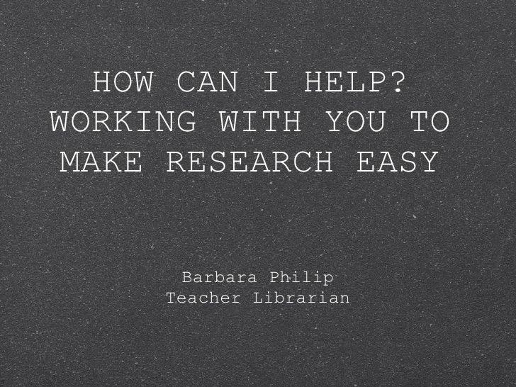 HOW CAN I HELP? WORKING WITH YOU TO MAKE RESEARCH EASY <ul><li>Barbara Philip </li></ul><ul><li>Teacher Librarian </li></ul>