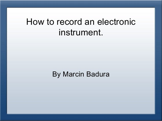 How to record an electronic        instrument.      By Marcin Badura