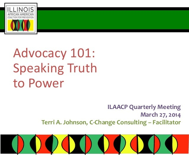 Advocacy 101: Speaking Truth to Power ILAACP Quarterly Meeting March 27, 2014 Terri A. Johnson, C-Change Consulting – Faci...