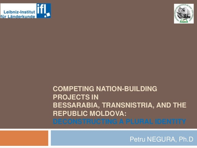 COMPETING NATION-BUILDING PROJECTS IN BESSARABIA, TRANSNISTRIA, AND THE REPUBLIC MOLDOVA: DECONSTRUCTING A PLURAL IDENTITY...