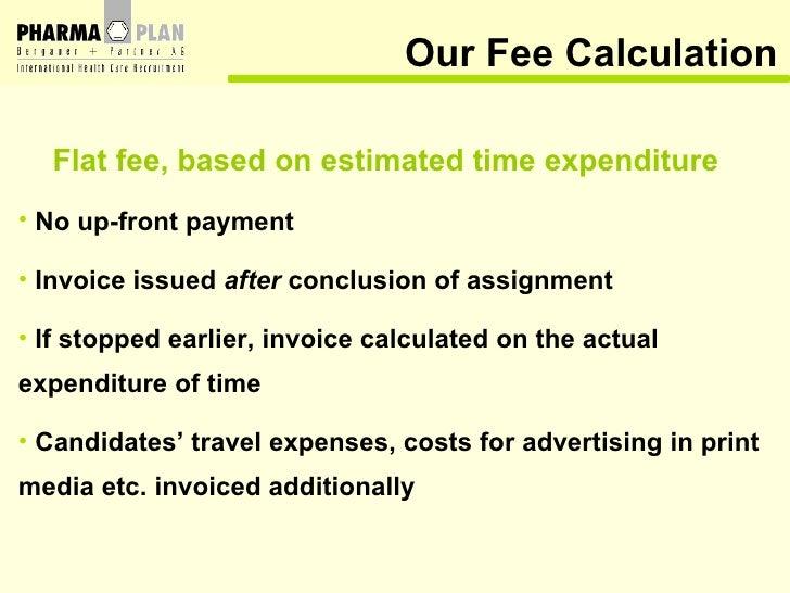 <ul><li>Flat fee, based on estimated time expenditure </li></ul><ul><li>No up-front payment </li></ul><ul><li>Invoice issu...
