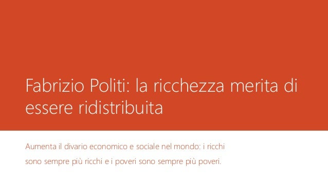 Fabrizio Politi: la ricchezza merita di essere ridistribuita Aumenta il divario economico e sociale nel mondo: i ricchi so...