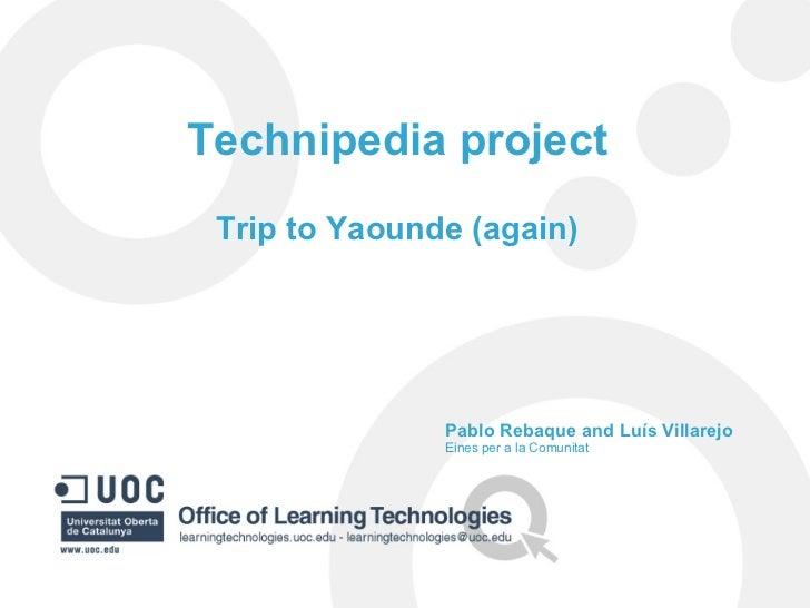 Technipedia project Trip to Yaounde (again) Pablo Rebaque and Luís Villarejo Eines per a la Comunitat