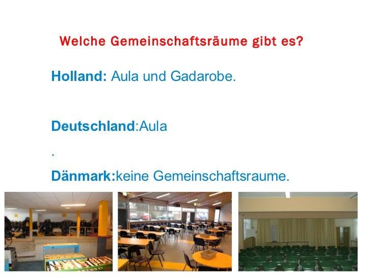 Welche Gemeinschaftsräume gibt es?Holland: Aula und Gadarobe.Deutschland:Aula.Dänmark:keine Gemeinschaftsraume.