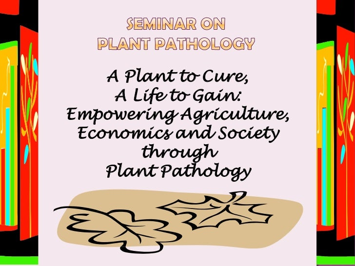 A Plant to Cure,     A Life to Gain:Empowering Agriculture, Economics and Society        through    Plant Pathology