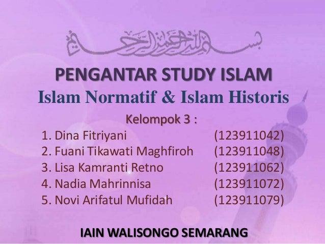 PENGANTAR STUDY ISLAMIslam Normatif & Islam Historis                 Kelompok 3 :1. Dina Fitriyani               (12391104...