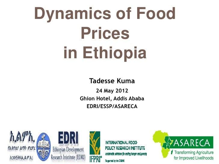 Dynamics of Food      Prices   in Ethiopia        Tadesse Kuma           24 May 2012     Ghion Hotel, Addis Ababa       ED...