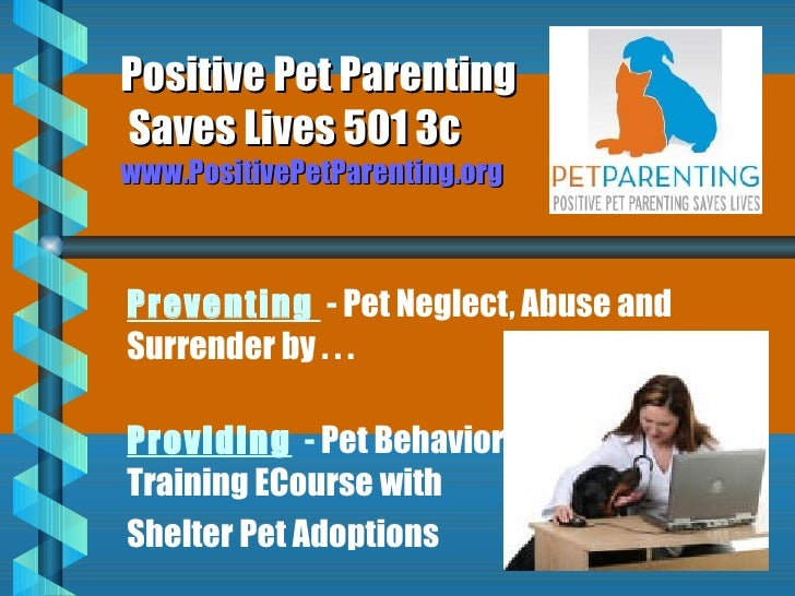 Positive Pet Parenting  Saves Lives 501 3c www.PositivePetParenting.org Preventing   -   Pet Neglect, Abuse and Surrender ...