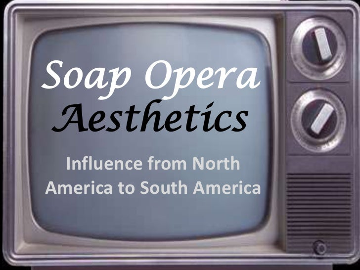 Soap Opera Aesthetics<br />Influence from North America to South America<br />