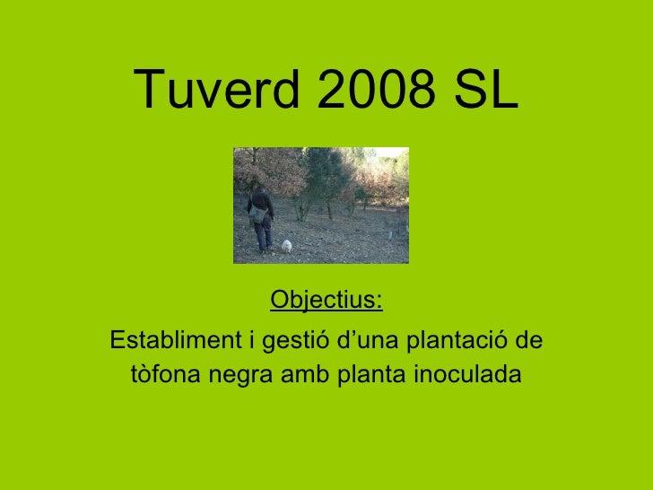 Tuverd 2008 SL Objectius: Establiment i gestió d'una plantació de tòfona negra amb planta inoculada