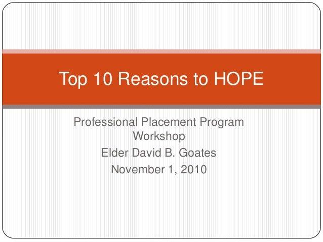 Professional Placement Program Workshop Elder David B. Goates November 1, 2010 Top 10 Reasons to HOPE