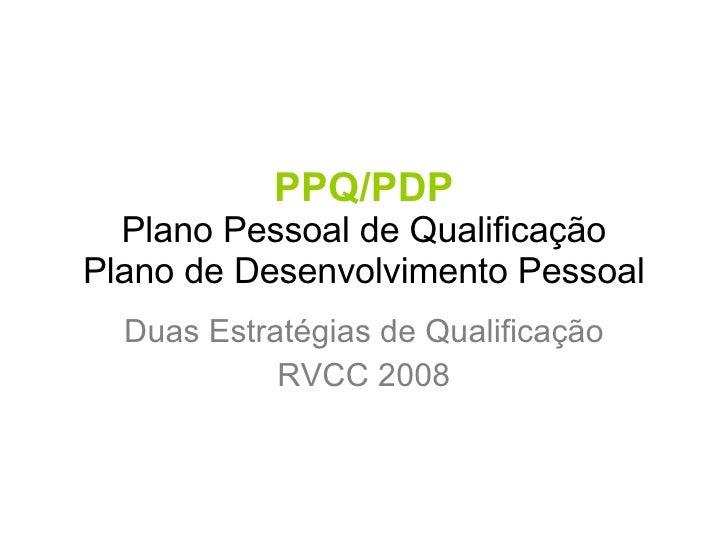PPQ/PDP Plano Pessoal de Qualificação Plano de Desenvolvimento Pessoal Duas Estratégias de Qualificação RVCC 2008