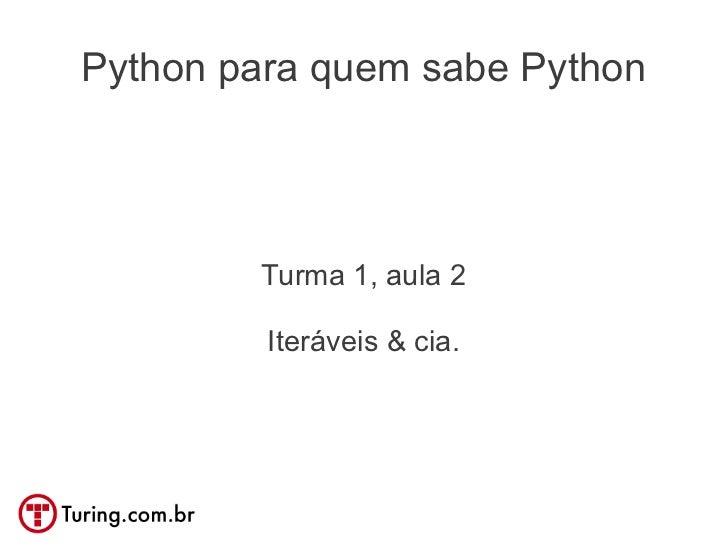 Python para quem sabe Python        Turma 1, aula 2         Iteráveis & cia.