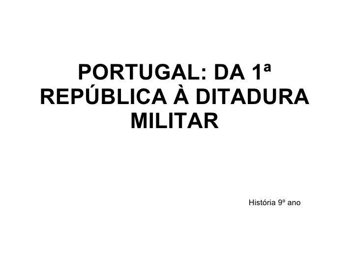 PORTUGAL: DA 1ª REPÚBLICA À DITADURA MILITAR História 9º ano