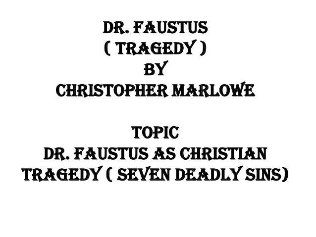 DR. FAUSTUS ( TRAGEDY ) BY CHRISTOPHER MARLOWE ToPIC DR. FAUSTUS AS CHRISTIAN TRAGEDY ( SEVEN DEADLY SINS)