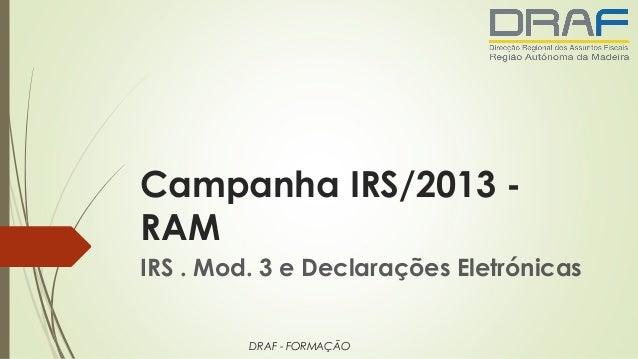 Campanha IRS/2013 - RAM IRS . Mod. 3 e Declarações Eletrónicas DRAF - FORMAÇÃO
