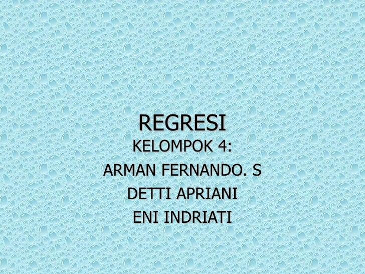 REGRESI KELOMPOK 4: ARMAN FERNANDO. S DETTI APRIANI ENI INDRIATI