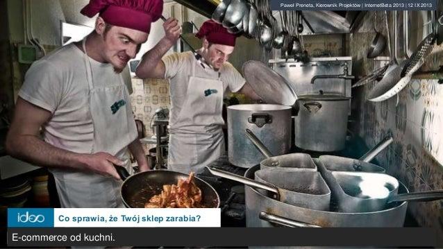 Co sprawia, że Twój sklep zarabia? Paweł Preneta, Kierownik Projektów | InternetBeta 2013 | 12 IX 2013 E-commerce od kuchn...