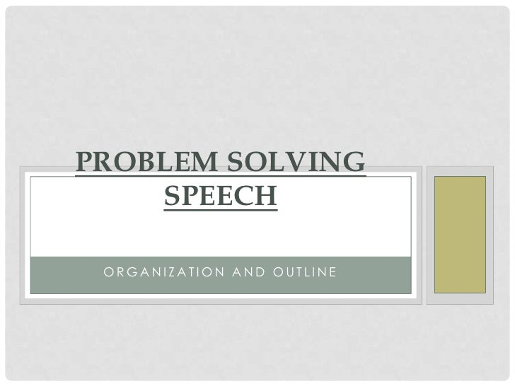 PROBLEM SOLVING    SPEECH ORGANIZATION AND OUTLINE