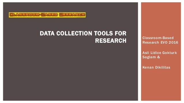Classroom-Based Research EVO 2016 Asli Lidice Gokturk Saglam & Kenan Dikilitas DATA COLLECTION TOOLS FOR RESEARCH