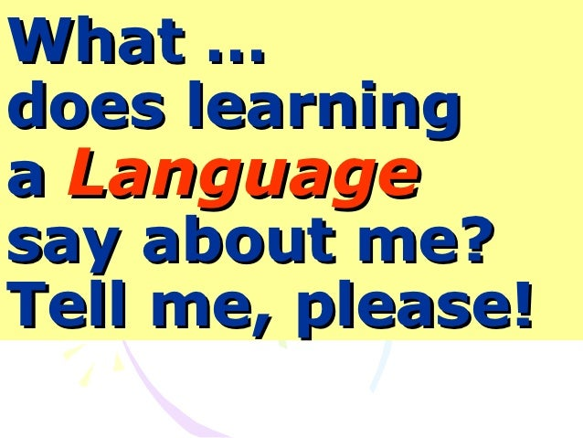 What …does learninga Languagesay about me?Tell me, please!
