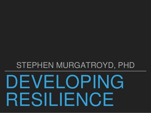 DEVELOPING RESILIENCE STEPHEN MURGATROYD, PHD