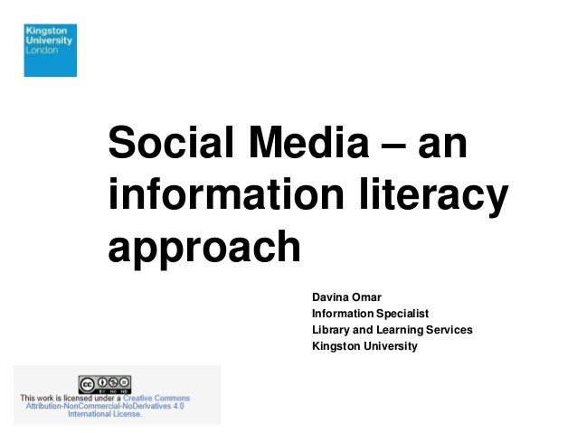 Social Media – an  information literacy  approach  Davina Omar  Information Specialist  Library and Learning Services  Kin...