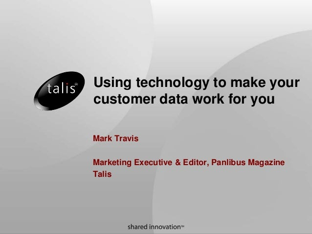 Using technology to make your customer data work for you Mark Travis Marketing Executive & Editor, Panlibus Magazine Talis