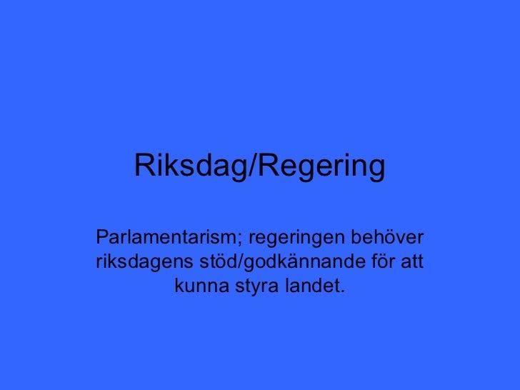Riksdag/RegeringParlamentarism; regeringen behöverriksdagens stöd/godkännande för att        kunna styra landet.