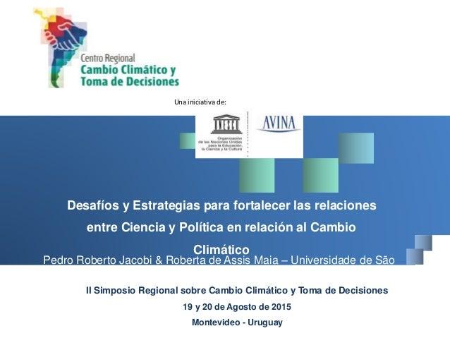 Una iniciativa de: II Simposio Regional sobre Cambio Climático y Toma de Decisiones 19 y 20 de Agosto de 2015 Montevideo -...