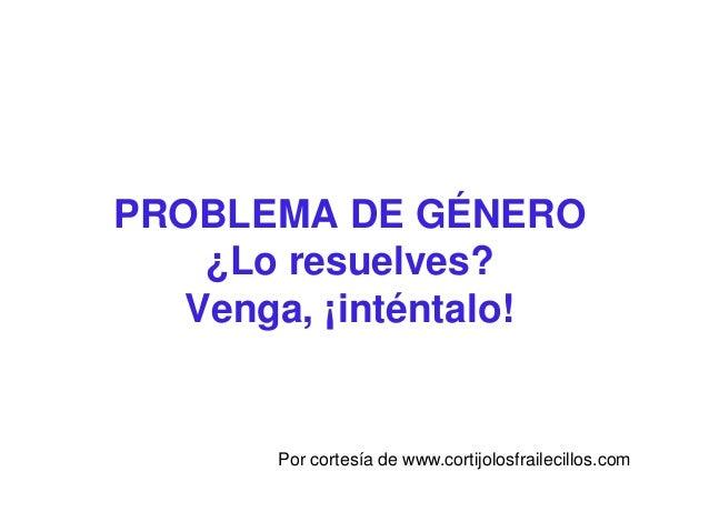 PROBLEMA DE GÉNERO    ¿Lo resuelves?   Venga, ¡inténtalo!       Por cortesía de www.cortijolosfrailecillos.com