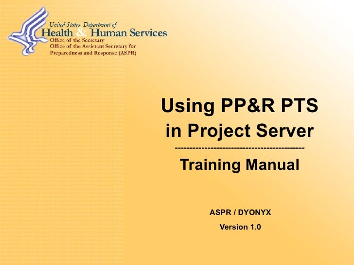 Using PP&R PTS in Project Server -------------------------------------------- Training Manual ASPR / DYONYX Version 1.0