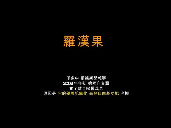 羅漢果   印象中 根據新聞報導 2008 年年初 德國向台灣 買了數百噸羅漢果 原因是  它的優異抗氧化 去除自由基功能  老柳