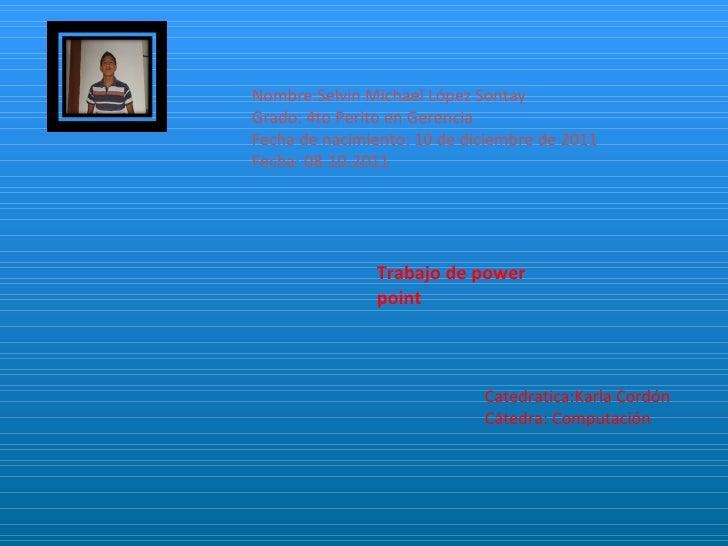 Nombre:Selvin Michael López Sontay Grado: 4to Perito en Gerencia Fecha de nacimiento: 10 de diciembre de 2011 Fecha: 08-10...