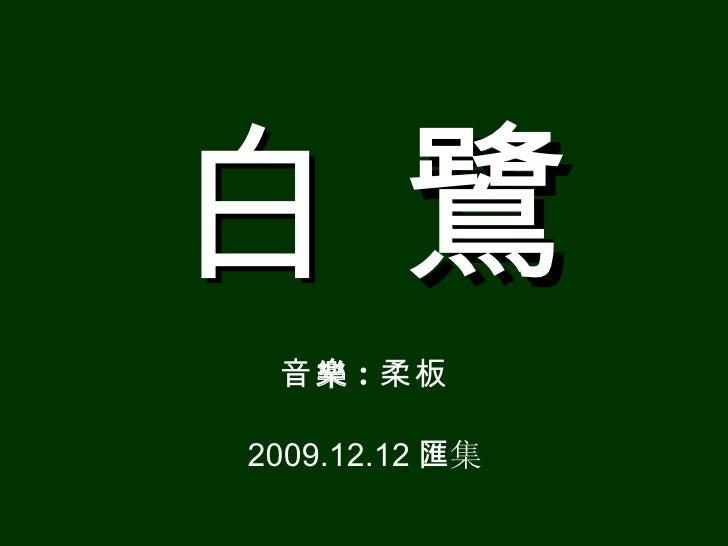 白  鷺 <ul><li>音 樂 : 柔板 </li></ul><ul><li>200 9 .12.12 匯 集 </li></ul>