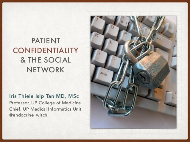 PATIENT CONFIDENTIALITY & THE SOCIAL NETWORK Iris Thiele Isip Tan MD, MSc Professor, UP College of Medicine Chief, UP Medi...