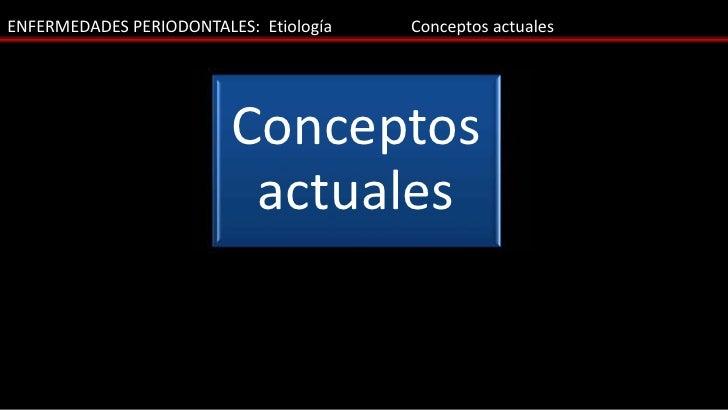 ENFERMEDADES PERIODONTALES: Etiología   Conceptos actuales                         Conceptos                          actu...