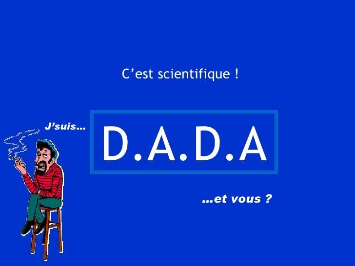 D.A.D.A   J'suis…   … et vous ? C'est scientifique !