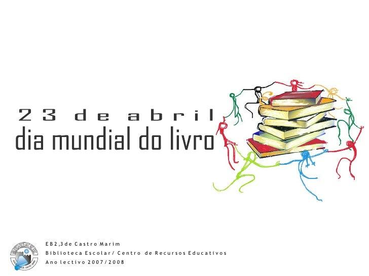 dia mundial do livro 2 3  d e  a b r i l E B 2 ,3 d e  C a s t r o  M a r i m B i b l i o t e c a  E s c o l a r /  C e n ...
