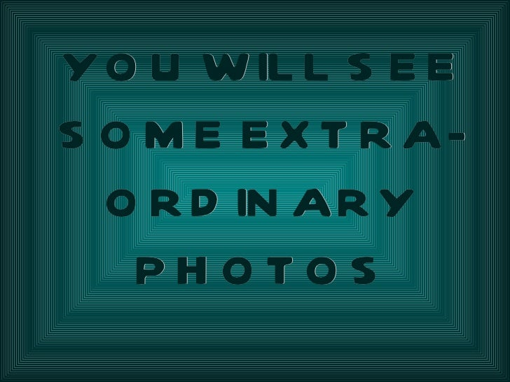 YOU WILL SEE SOME EXTRA-ORDINARY PHOTOS