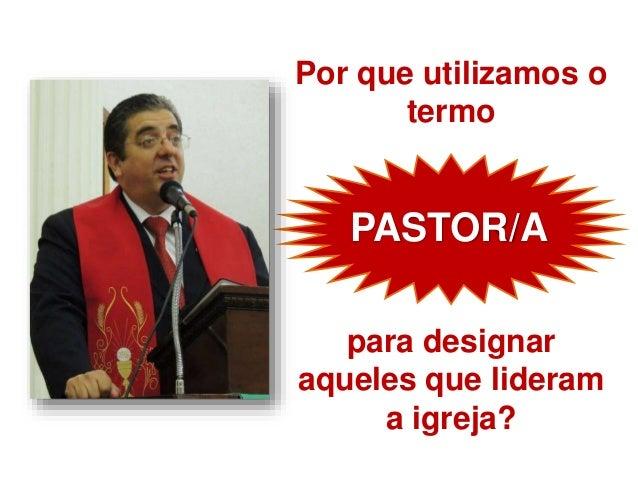 Por que utilizamos o termo para designar aqueles que lideram a igreja? PASTOR/A