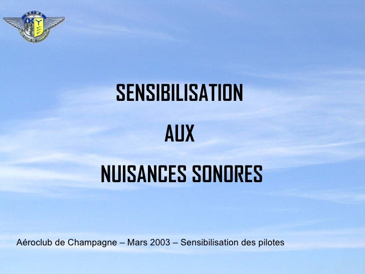 SENSIBILISATION AUX NUISANCES SONORES Aéroclub de Champagne – Mars 2003 – Sensibilisation des pilotes
