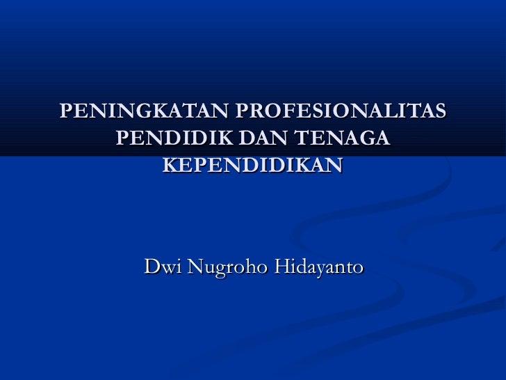 PENINGKATAN PROFESIONALITAS    PENDIDIK DAN TENAGA       KEPENDIDIKAN     Dwi Nugroho Hidayanto