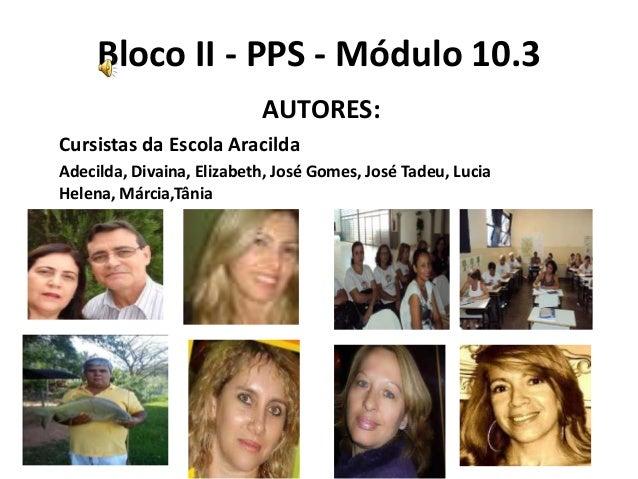 Bloco II - PPS - Módulo 10.3                           AUTORES:Cursistas da Escola AracildaAdecilda, Divaina, Elizabeth, J...