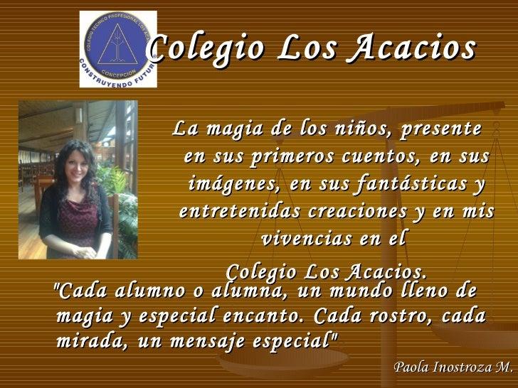 """Colegio Los Acacios <ul><li>""""Cada alumno o alumna, un mundo lleno de magia y especial encanto. Cada rostro, cada mira..."""
